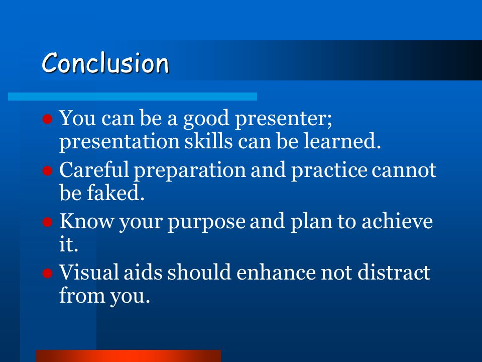 Conclusion You can be a good presenter; presentation skills can be learned. Careful preparation and practice cannot be faked.