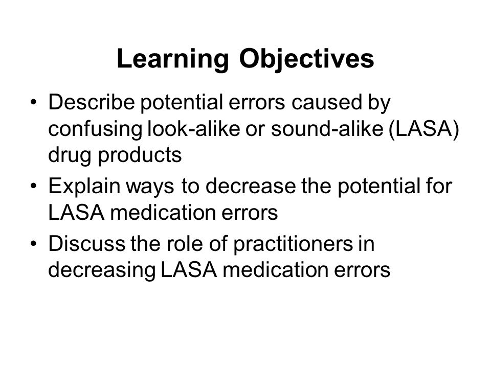Learning Objectives Describe potential errors caused by confusing look-alike or sound-alike (LASA) drug products.