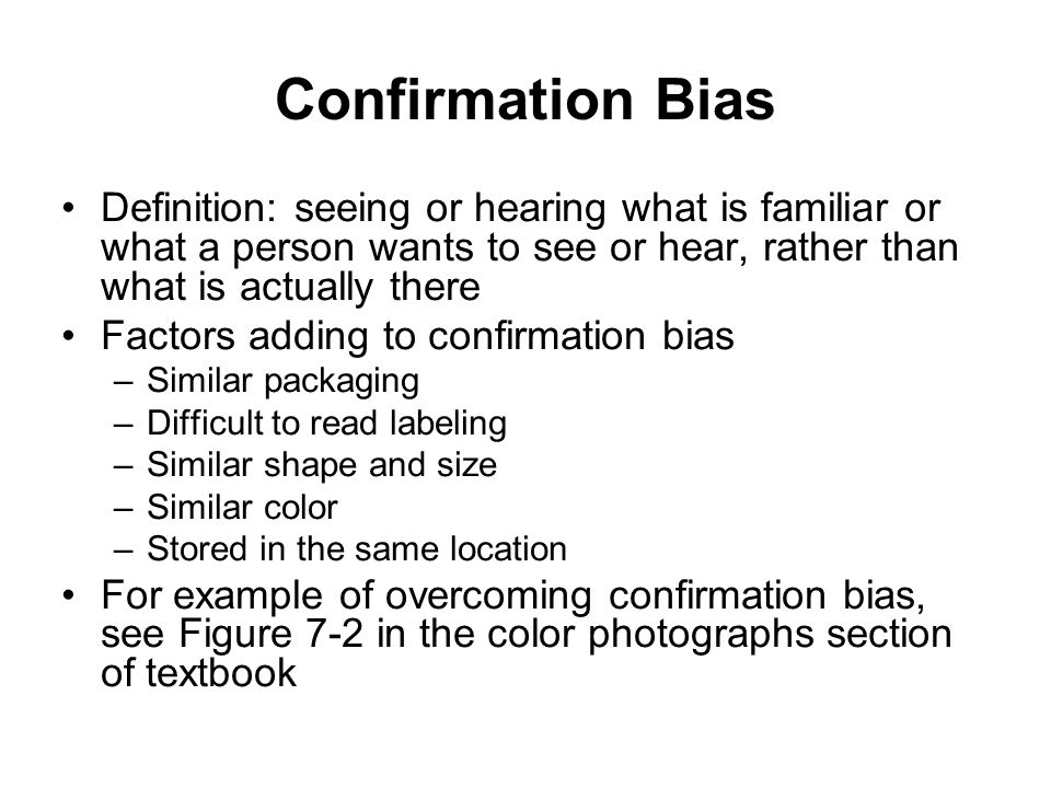 Confirmation Bias Definition: seeing or hearing what is familiar or what a person wants to see or hear, rather than what is actually there.