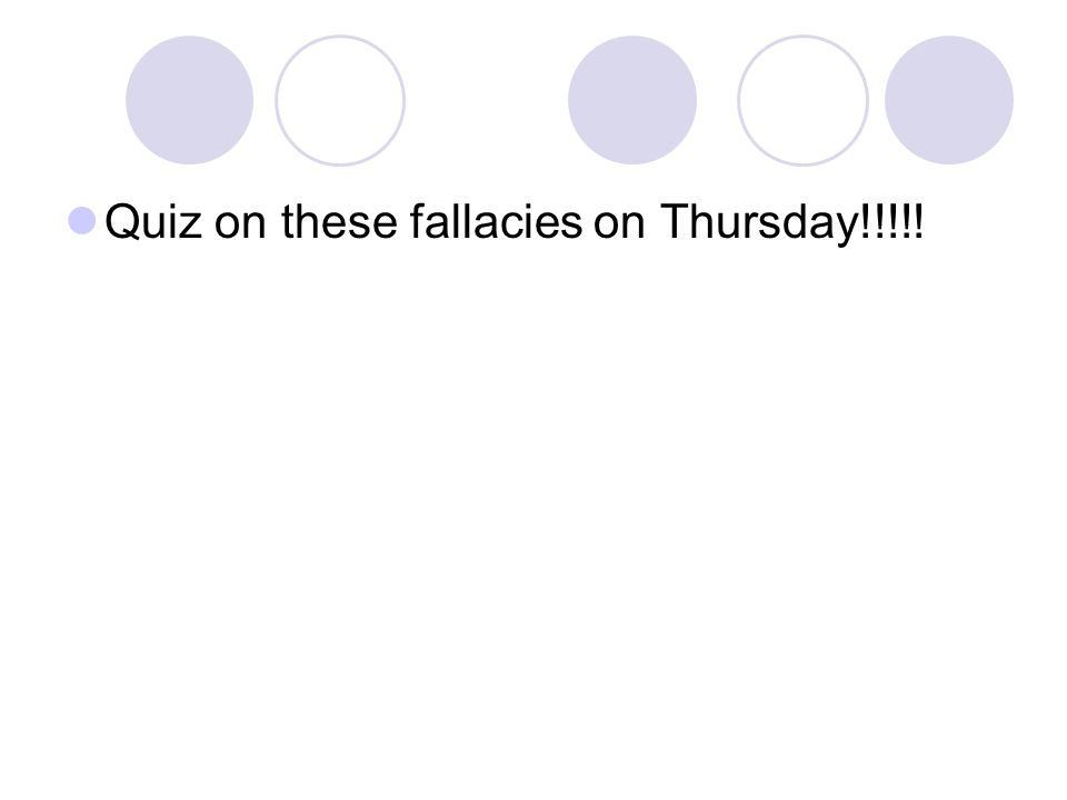 Quiz on these fallacies on Thursday!!!!!