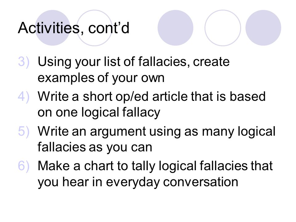 Activities, cont'd Using your list of fallacies, create examples of your own. Write a short op/ed article that is based on one logical fallacy.