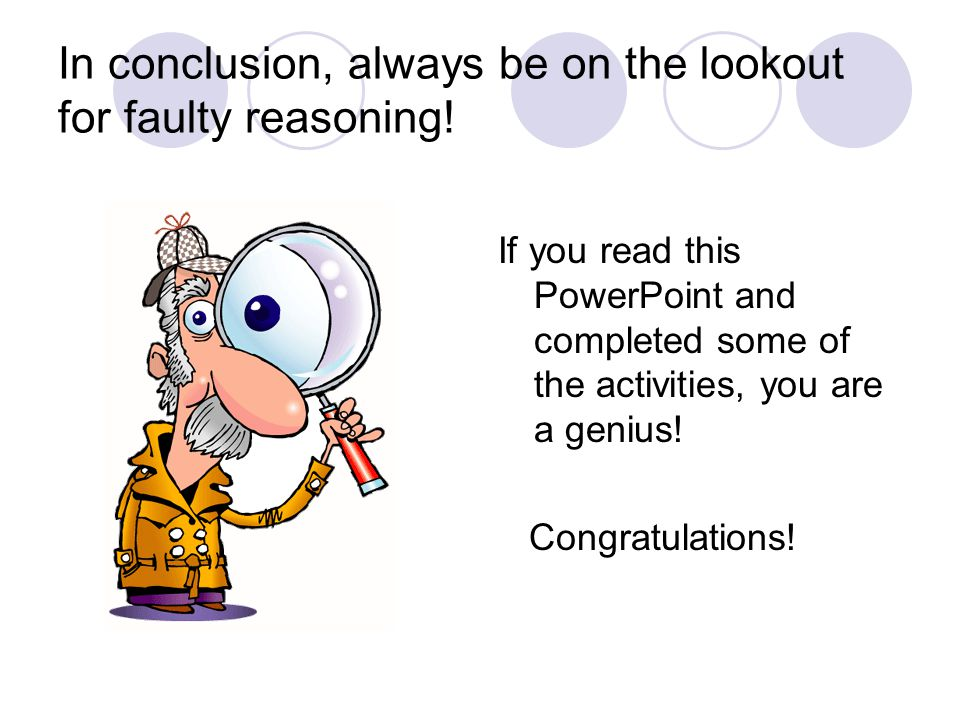 In conclusion, always be on the lookout for faulty reasoning!