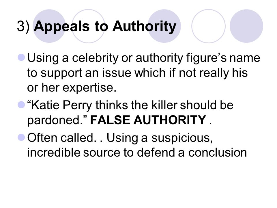 3) Appeals to Authority Using a celebrity or authority figure's name to support an issue which if not really his or her expertise.