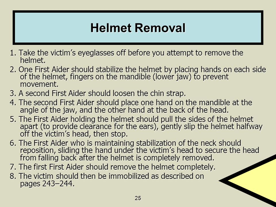 Helmet Removal 1. Take the victim's eyeglasses off before you attempt to remove the helmet.