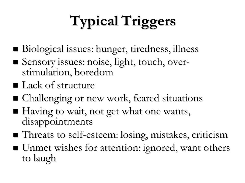 Typical Triggers Biological issues: hunger, tiredness, illness