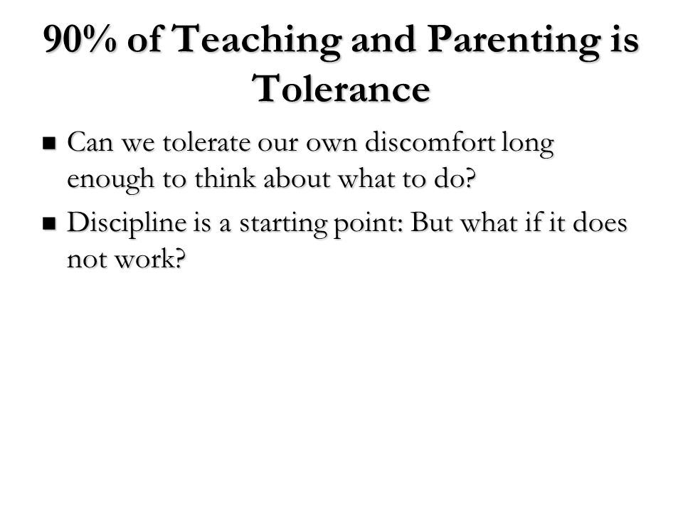 90% of Teaching and Parenting is Tolerance