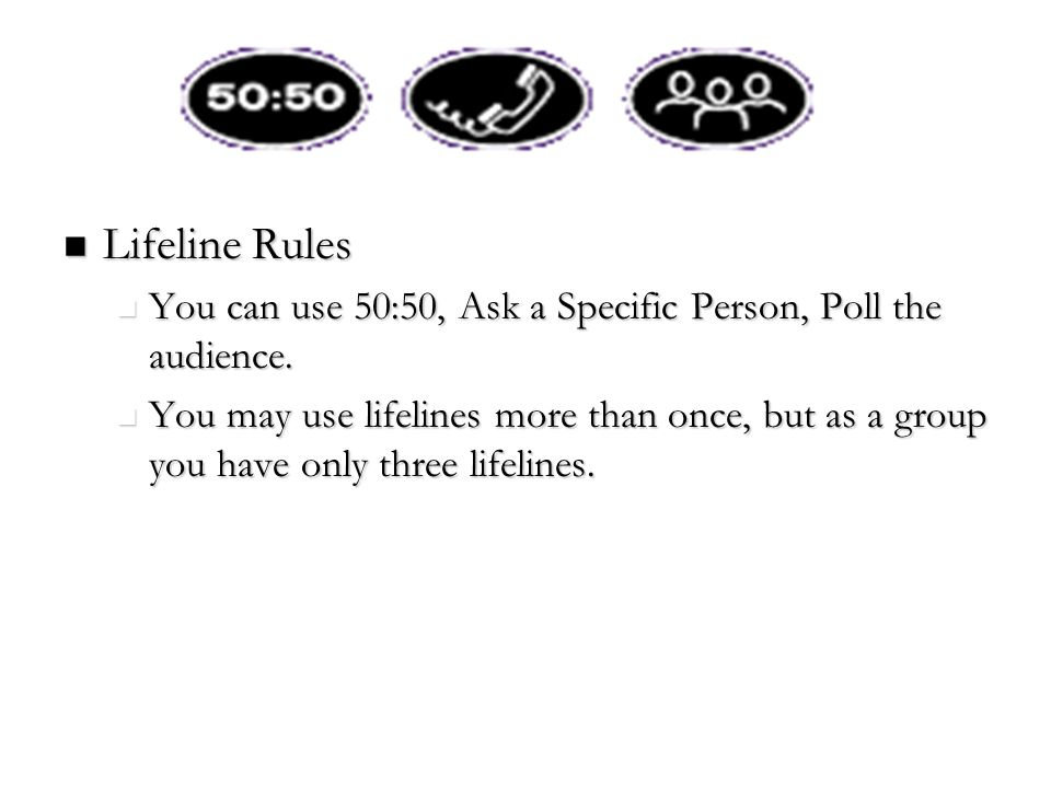 Lifeline Rules You can use 50:50, Ask a Specific Person, Poll the audience.