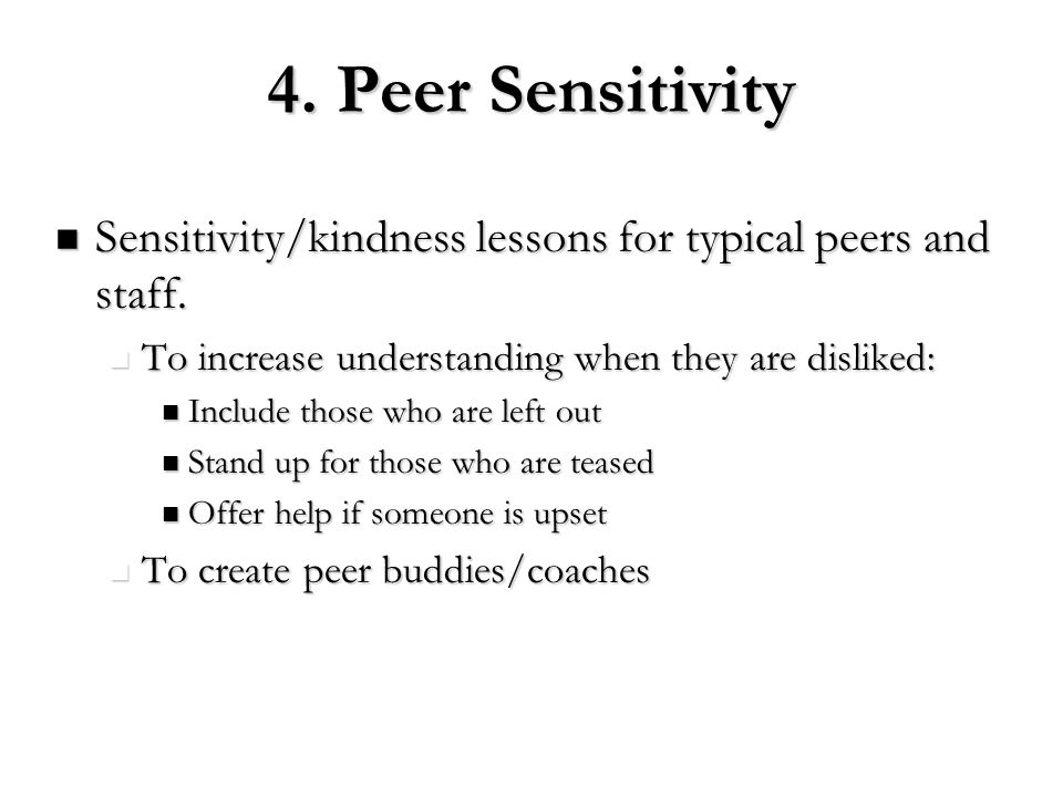 4. Peer Sensitivity Sensitivity/kindness lessons for typical peers and staff. To increase understanding when they are disliked:
