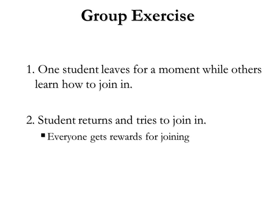 Group Exercise 1. One student leaves for a moment while others learn how to join in. 2. Student returns and tries to join in.