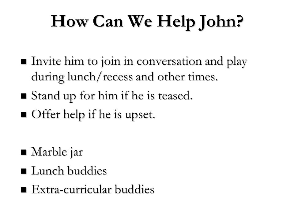 How Can We Help John Invite him to join in conversation and play during lunch/recess and other times.