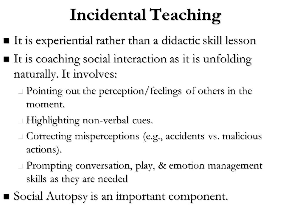 Incidental Teaching It is experiential rather than a didactic skill lesson.
