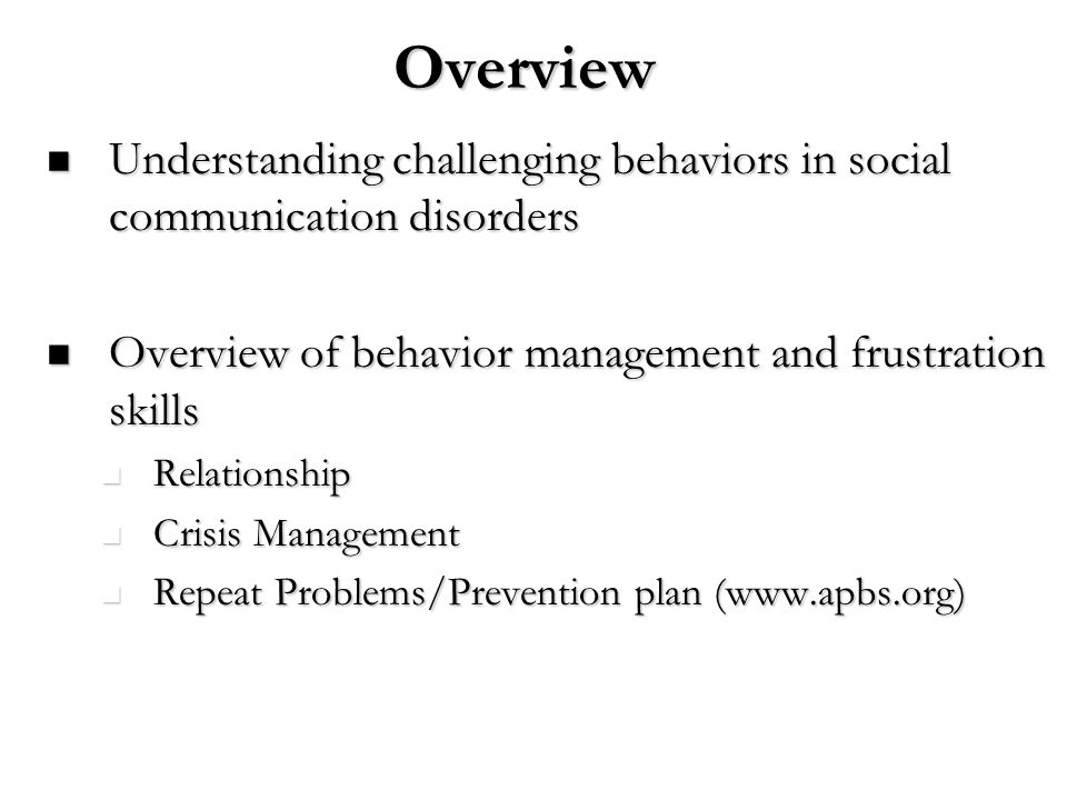 Overview Understanding challenging behaviors in social communication disorders. Overview of behavior management and frustration skills.