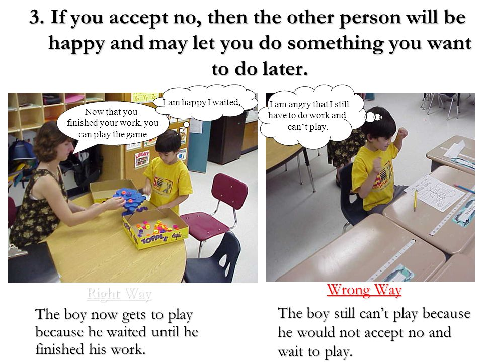 3. If you accept no, then the other person will be happy and may let you do something you want to do later.