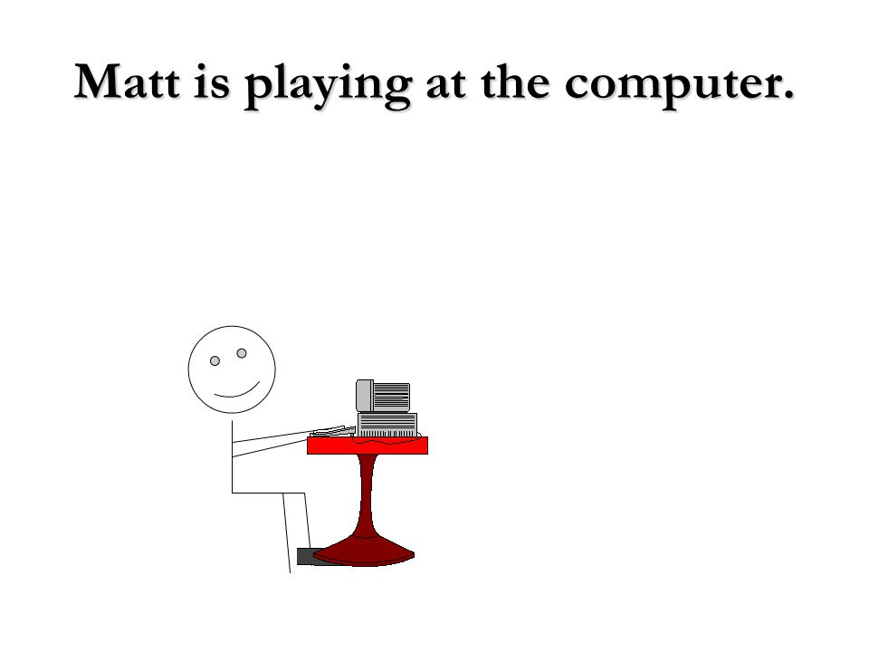 Matt is playing at the computer.