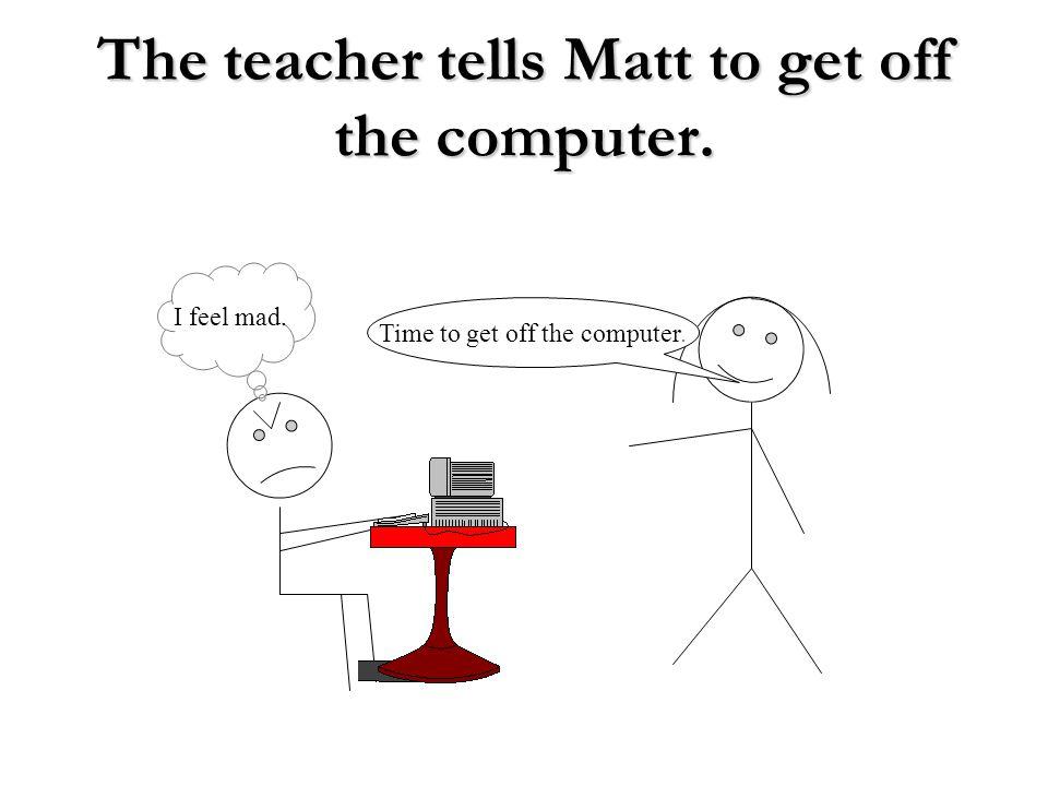 The teacher tells Matt to get off the computer.