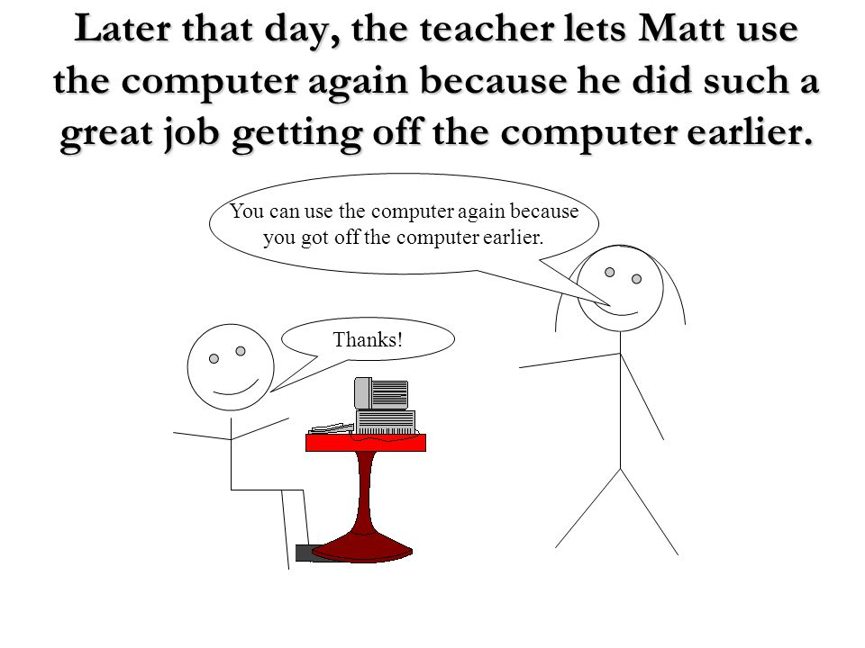 Later that day, the teacher lets Matt use the computer again because he did such a great job getting off the computer earlier.