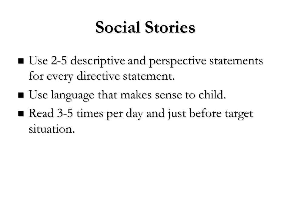 Social Stories Use 2-5 descriptive and perspective statements for every directive statement. Use language that makes sense to child.