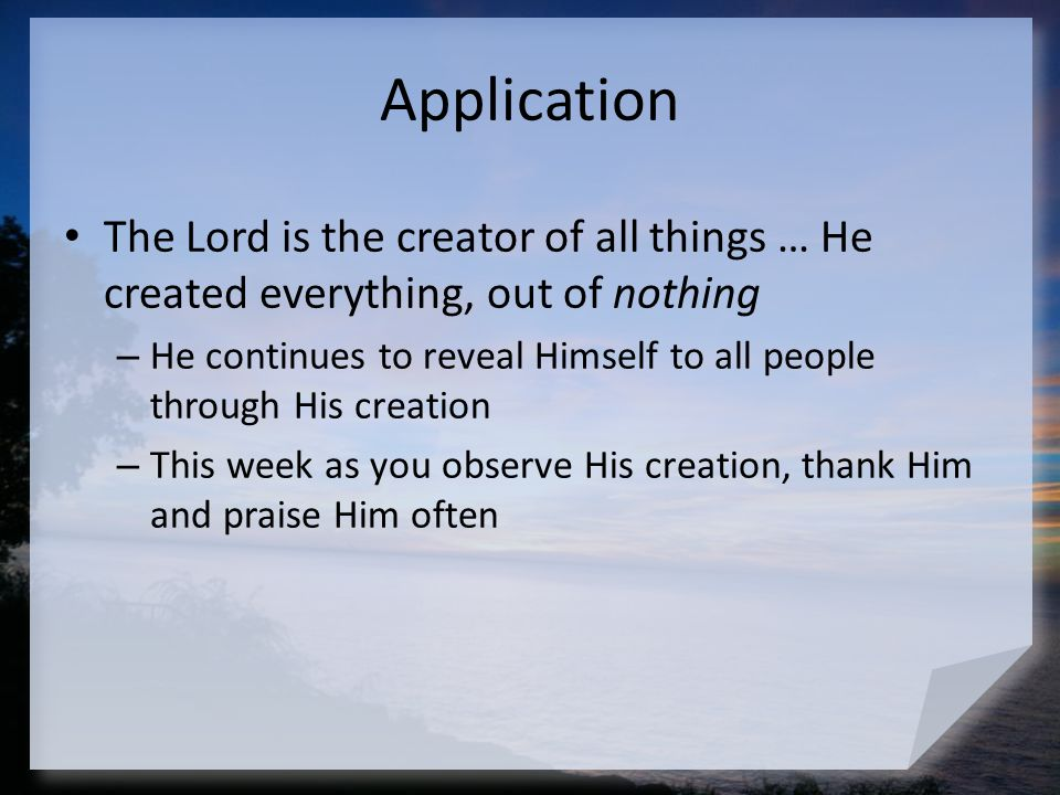 Application The Lord is the creator of all things … He created everything, out of nothing.