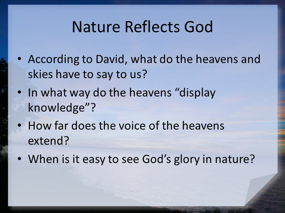 Nature Reflects God According to David, what do the heavens and skies have to say to us In what way do the heavens display knowledge