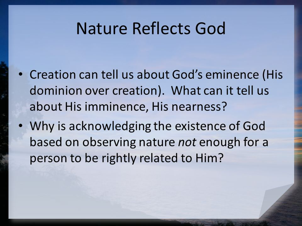 Nature Reflects God Creation can tell us about God's eminence (His dominion over creation). What can it tell us about His imminence, His nearness