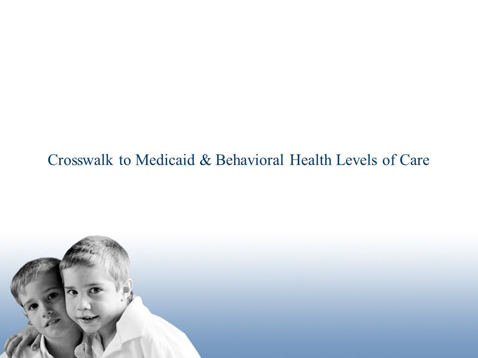 Crosswalk to Medicaid & Behavioral Health Levels of Care