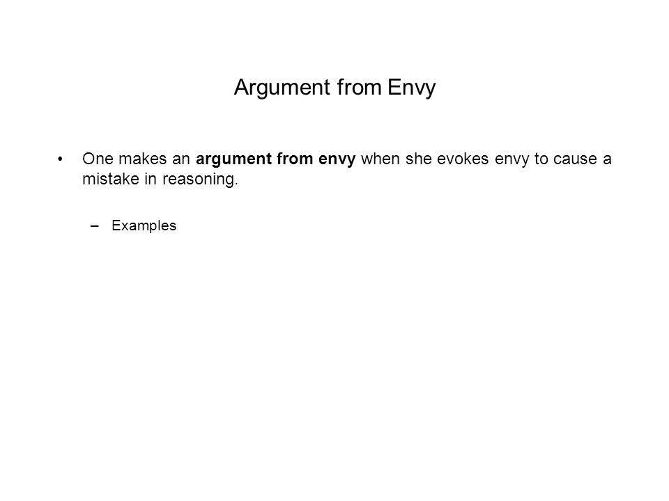 Argument from Envy One makes an argument from envy when she evokes envy to cause a mistake in reasoning.