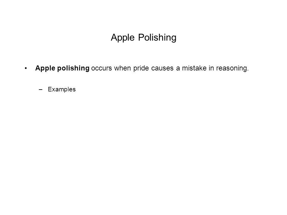 Apple Polishing Apple polishing occurs when pride causes a mistake in reasoning. Examples