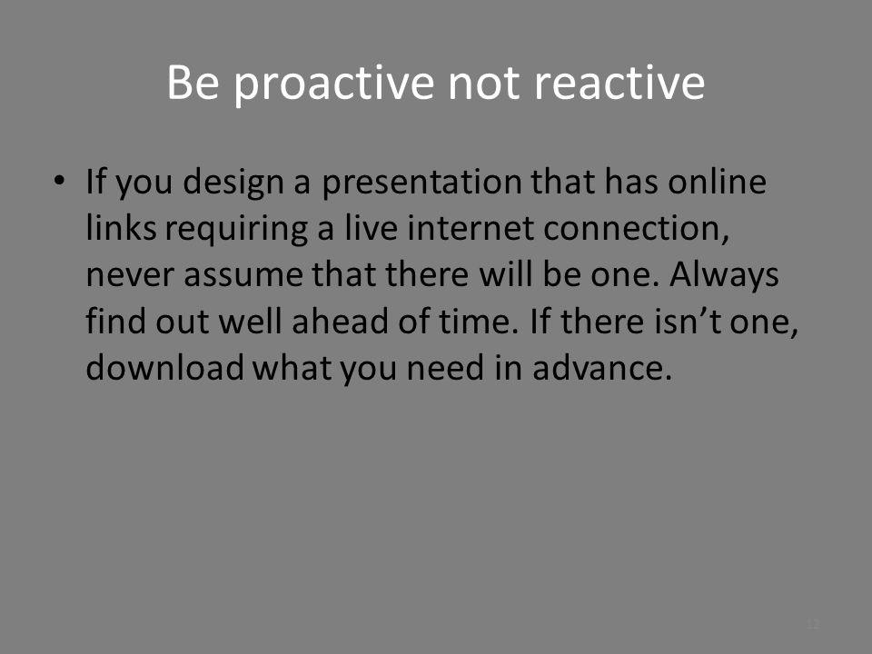 Be proactive not reactive