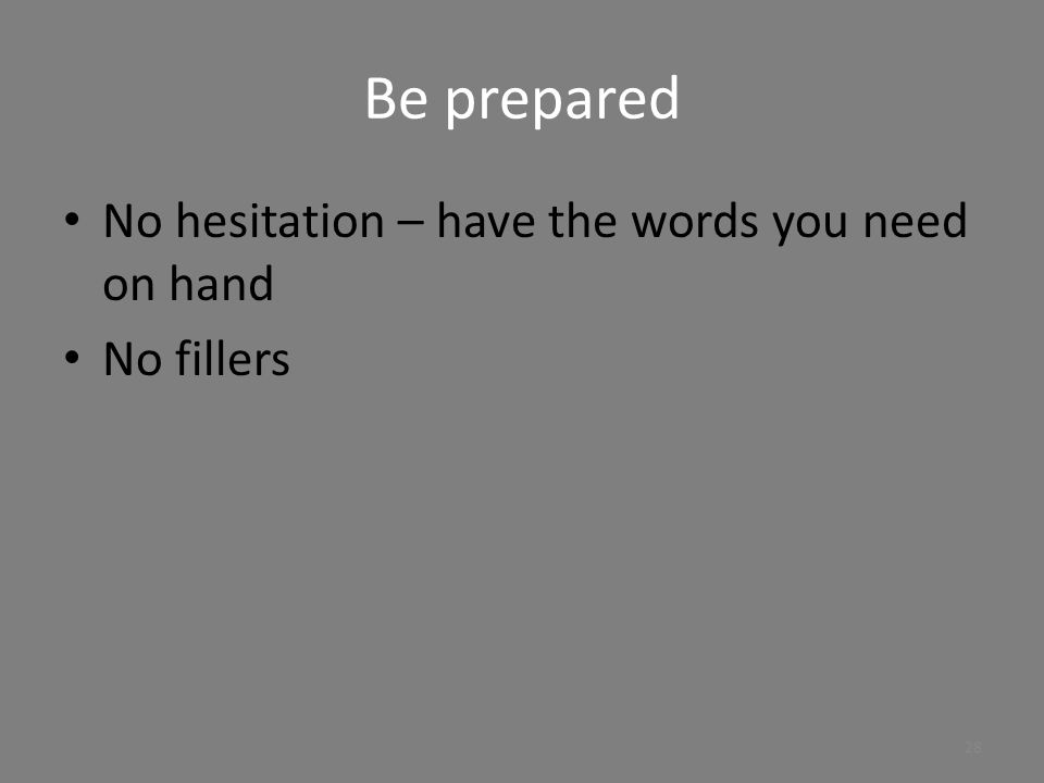 Be prepared No hesitation – have the words you need on hand No fillers