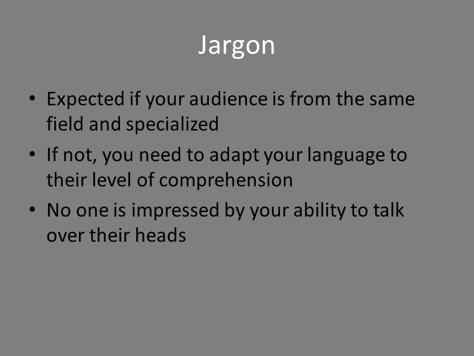 Jargon Expected if your audience is from the same field and specialized. If not, you need to adapt your language to their level of comprehension.
