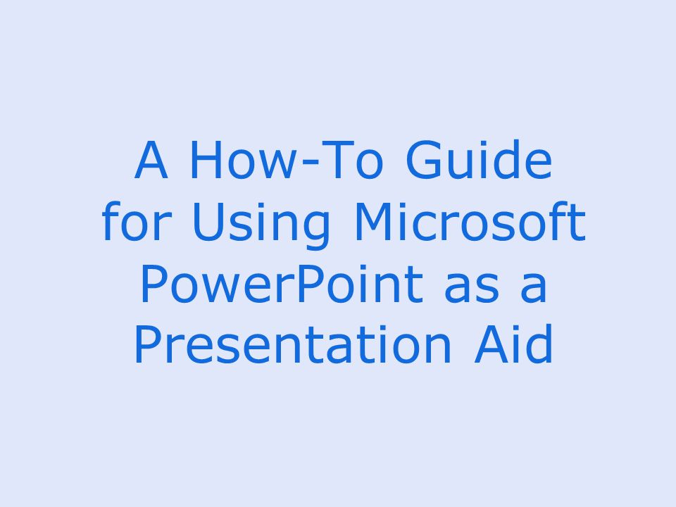 A How-To Guide for Using Microsoft PowerPoint as a Presentation Aid