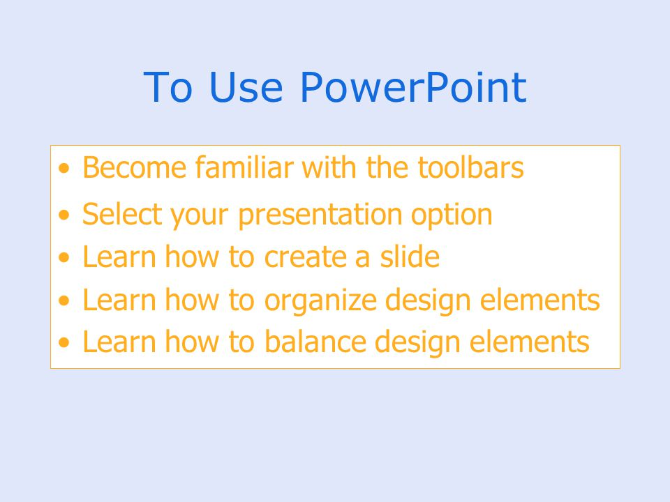 To Use PowerPoint Become familiar with the toolbars