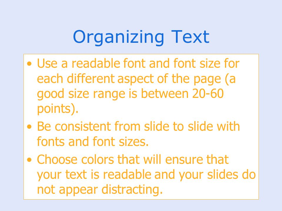 Organizing Text Use a readable font and font size for each different aspect of the page (a good size range is between 20-60 points).
