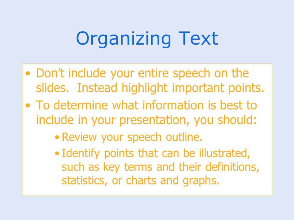 Organizing Text Don't include your entire speech on the slides. Instead highlight important points.