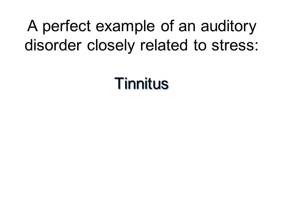 A perfect example of an auditory disorder closely related to stress: Tinnitus