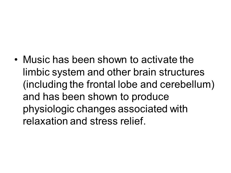Music has been shown to activate the limbic system and other brain structures (including the frontal lobe and cerebellum) and has been shown to produce physiologic changes associated with relaxation and stress relief.
