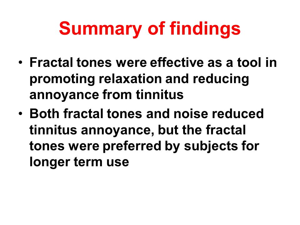 Summary of findings Fractal tones were effective as a tool in promoting relaxation and reducing annoyance from tinnitus.
