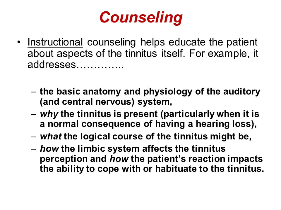 Counseling Instructional counseling helps educate the patient about aspects of the tinnitus itself. For example, it addresses…………..