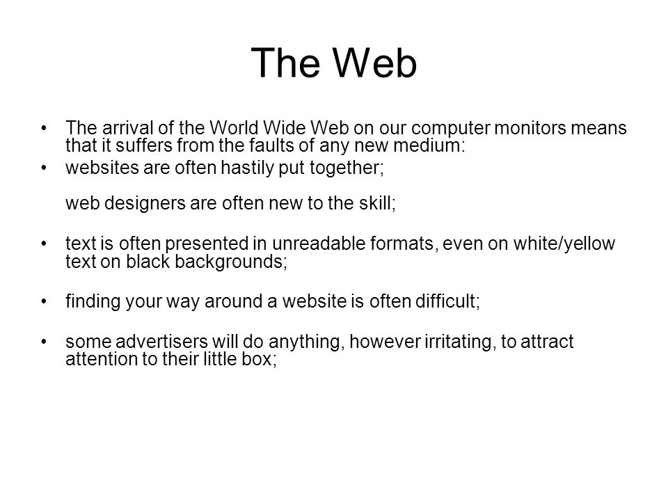 The Web The arrival of the World Wide Web on our computer monitors means that it suffers from the faults of any new medium: