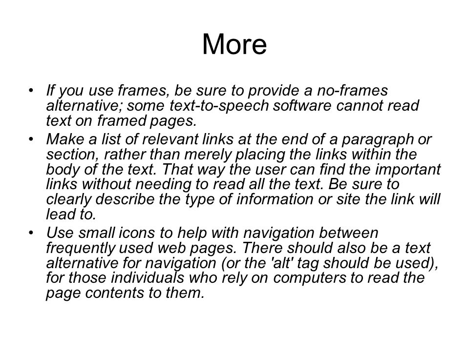More If you use frames, be sure to provide a no-frames alternative; some text-to-speech software cannot read text on framed pages.
