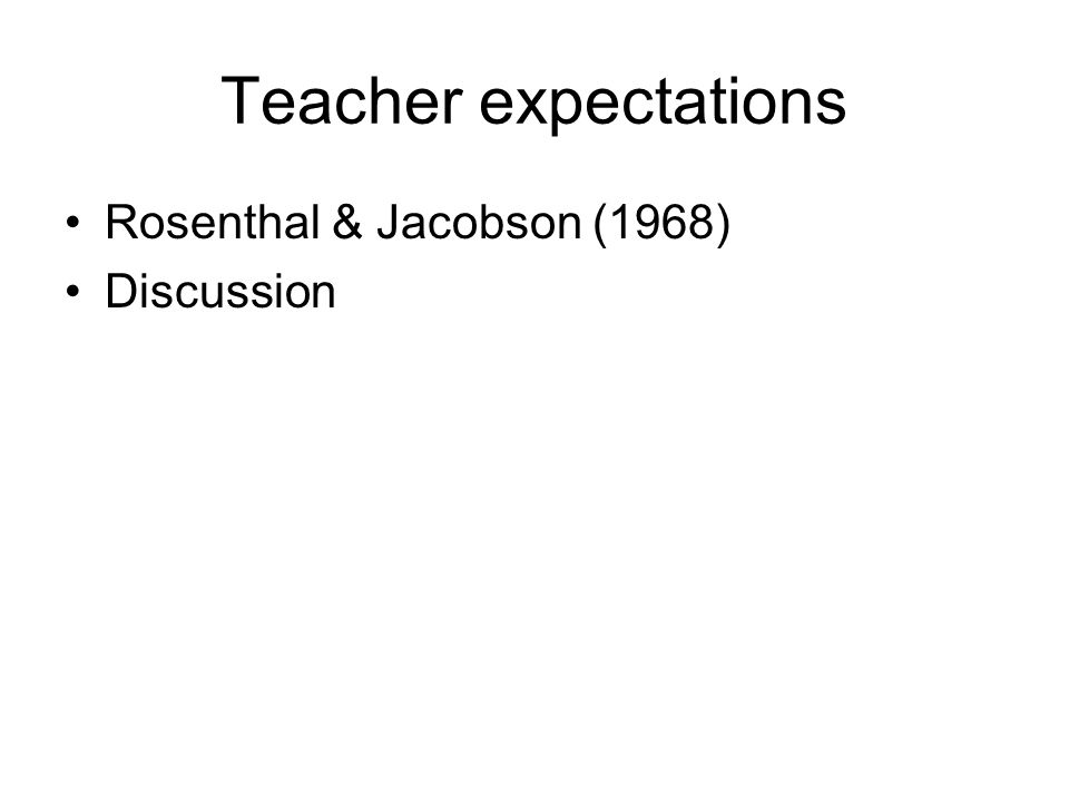 Teacher expectations Rosenthal & Jacobson (1968) Discussion