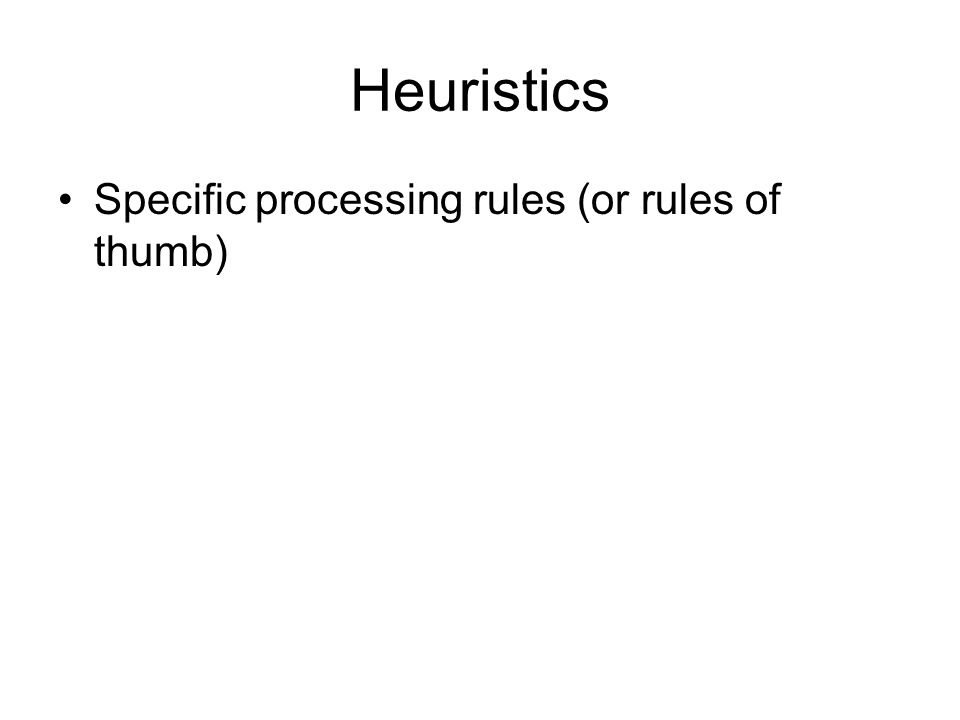 Heuristics Specific processing rules (or rules of thumb)