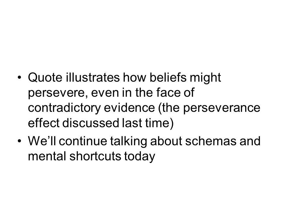 Quote illustrates how beliefs might persevere, even in the face of contradictory evidence (the perseverance effect discussed last time)