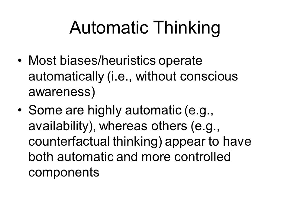 Automatic Thinking Most biases/heuristics operate automatically (i.e., without conscious awareness)