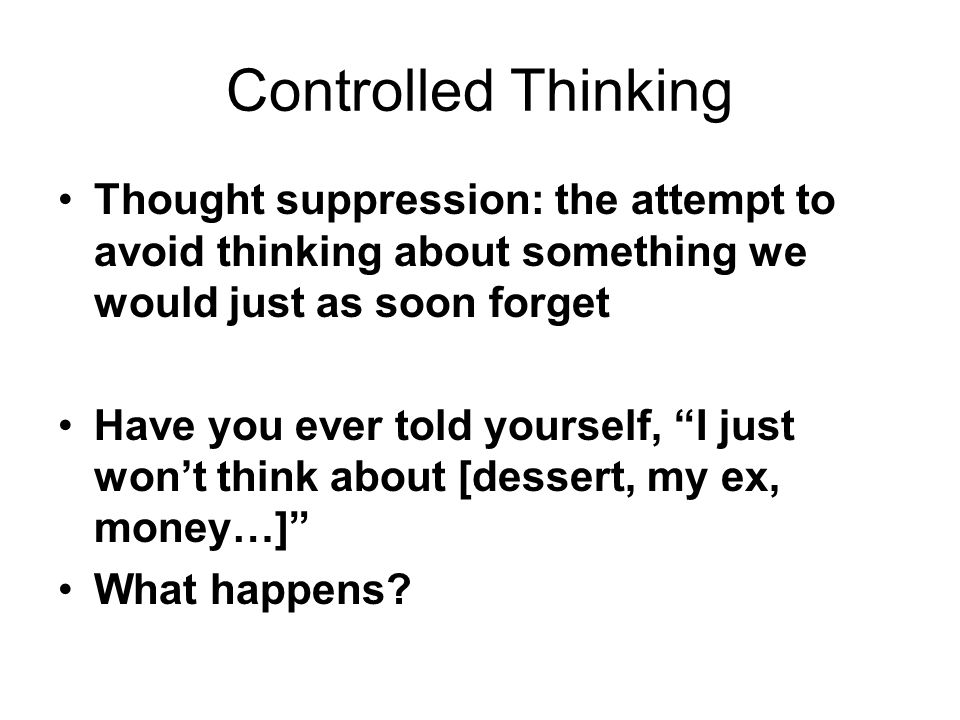 Controlled Thinking Thought suppression: the attempt to avoid thinking about something we would just as soon forget.