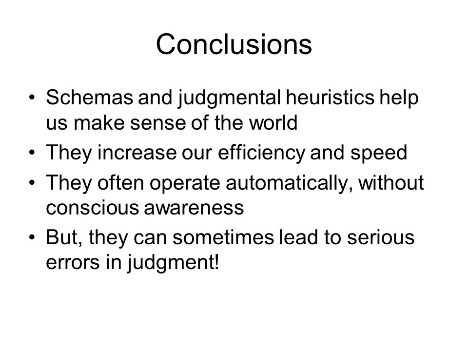 Conclusions Schemas and judgmental heuristics help us make sense of the world. They increase our efficiency and speed.