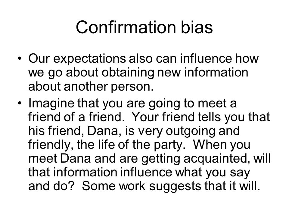 Confirmation bias Our expectations also can influence how we go about obtaining new information about another person.