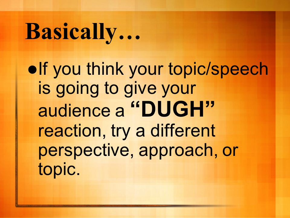Basically… If you think your topic/speech is going to give your audience a DUGH reaction, try a different perspective, approach, or topic.