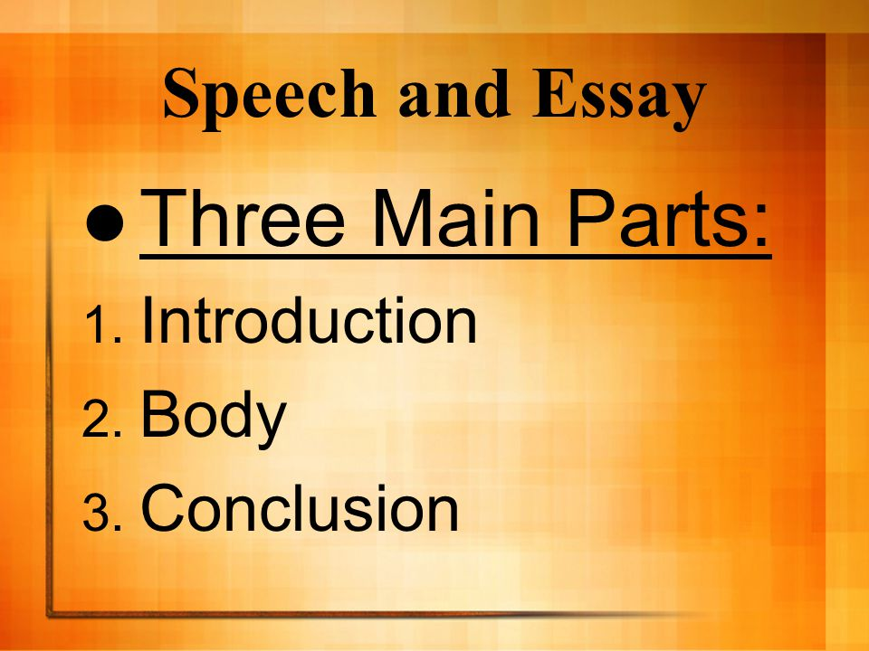 Speech and Essay Three Main Parts: Introduction Body Conclusion