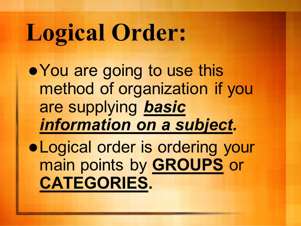 Logical Order: You are going to use this method of organization if you are supplying basic information on a subject.